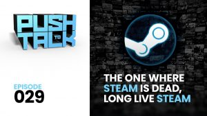 ep029 youtube 300x169 - Push to Talk: Episode 029 - The One Where Steam is Dead, Long Live Steam